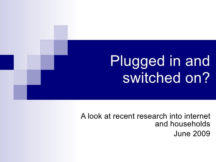 Plugged in and switched on? A look at recent research into internet and households June 2009