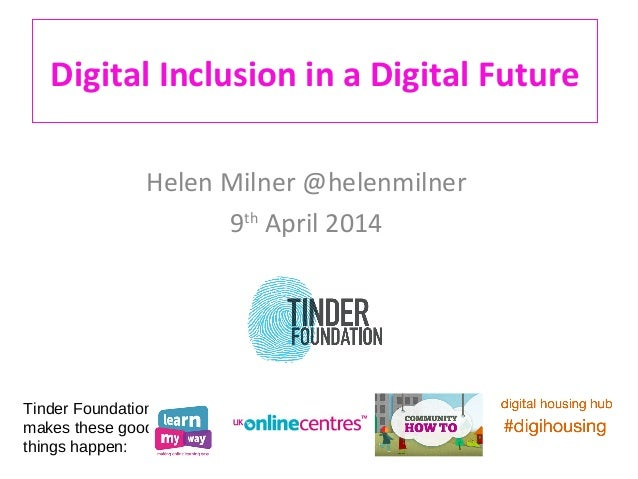 Digital Inclusion in a Digital Future Helen Milner @helenmilner 9th April 2014 Tinder Foundation makes these good things h...