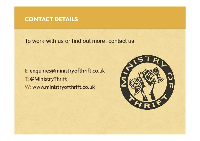 Thank YouE: enquiries@ministryofthrift.co.ukT: @MinistryThriftW: www.ministryofthrift.co.ukCONTACT DETAILSTo work with us ...
