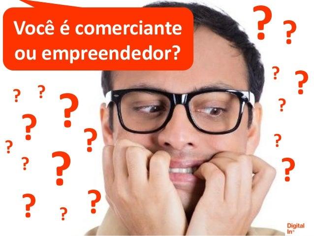 ? ? ? ? ? ? ? ? Você é comerciante ou empreendedor? ? ? ? ?? ? ? ? ? ?