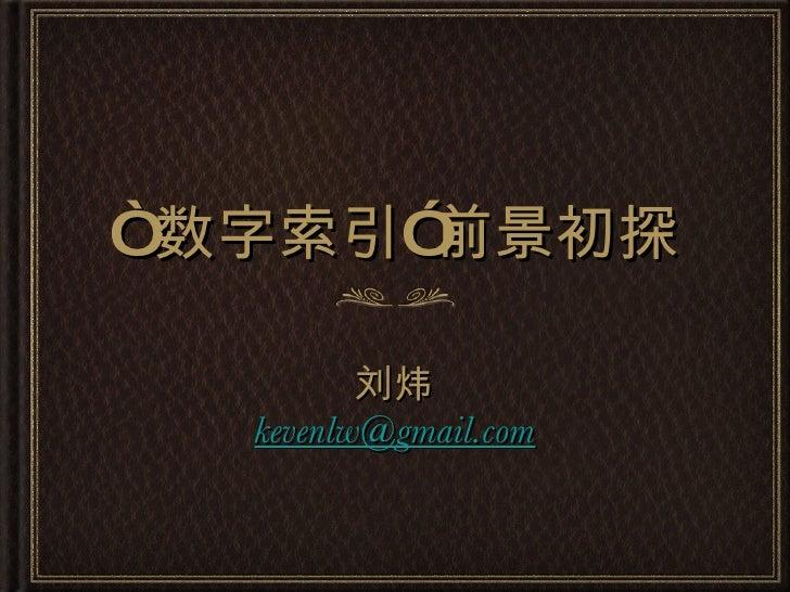 """"""" 数字索引""""前景初探 <ul><li>刘炜 </li></ul><ul><li>[email_address] </li></ul>"""