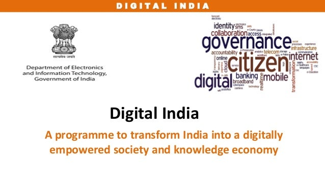 D I G I T A L I N D I A Digital India A programme to transform India into a digitally empowered society and knowledge econ...