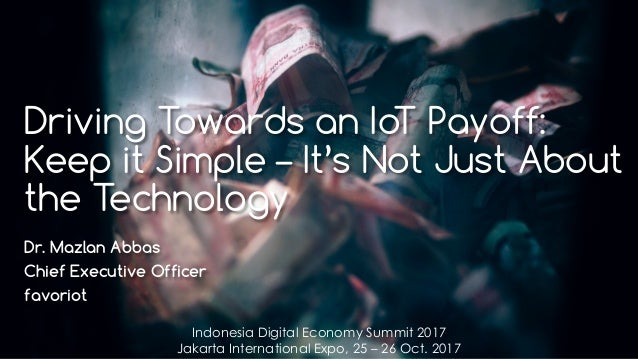 favoriot Driving Towards an IoT Payoff: Keep it Simple – It's Not Just About the Technology Dr. Mazlan Abbas Chief Executi...