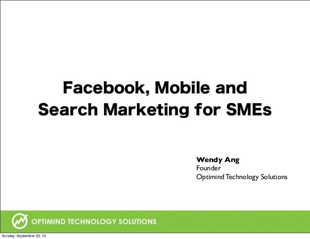 Facebook, Mobile and Search Marketing for SMEs Wendy Ang Founder Optimind Technology Solutions Sunday, September 22, 13