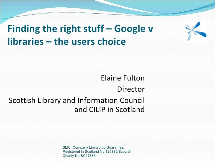 Finding the right stuff – Google v libraries – the users choice Elaine Fulton Director Scottish Library and Information Co...