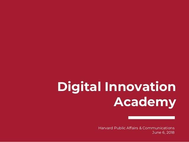 Digital Innovation Academy Harvard Public Affairs & Communications June 6, 2018