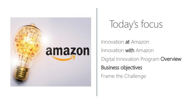 Innovation at Amazon Innovation with Amazon Digital Innovation Program Overview Business objectives