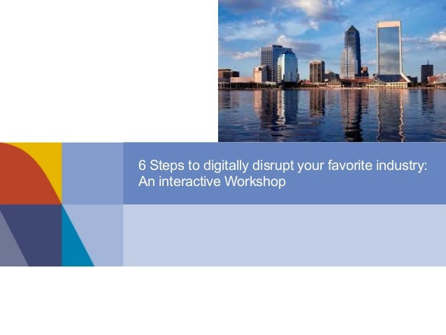 6 Steps to digitally disrupt your favorite industry: An interactive Workshop