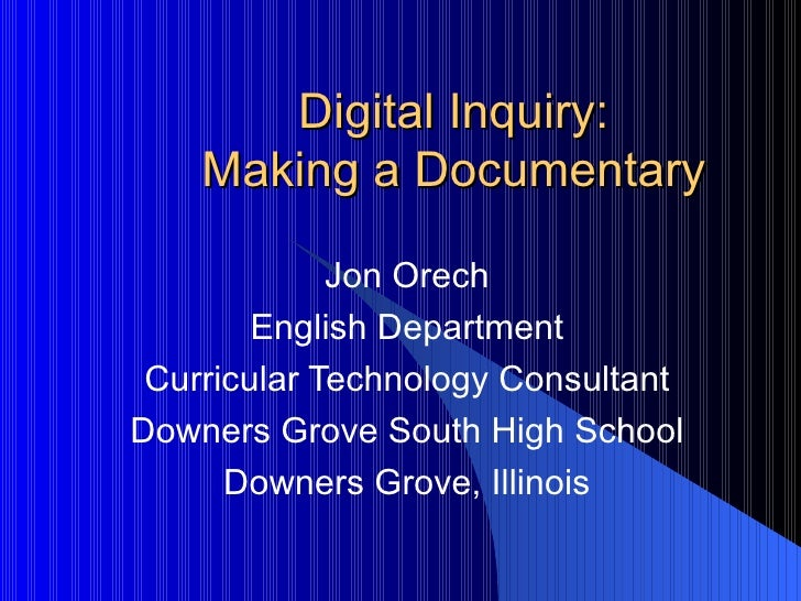 Digital Inquiry: Making a Documentary Jon Orech English Department Curricular Technology Consultant Downers Grove South Hi...