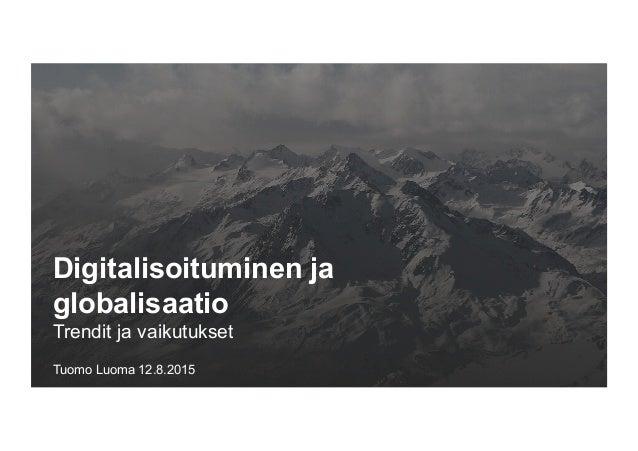 Digitalisoituminen ja globalisaatio Trendit ja vaikutukset Tuomo Luoma 12.8.2015