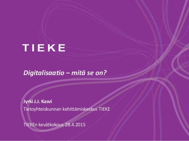 Digitalisaatio – mitä se on? Jyrki J.J. Kasvi Tietoyhteiskunnan kehittämiskeskus TIEKE TIEKEn kevätkokous 28.4.2015