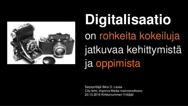 Digitalisaatio on rohkeita kokeiluja jatkuvaa kehittymistä ja oppimista Sarjayrittäjä Ilkka O. Lavas City-lehti, Improve M...