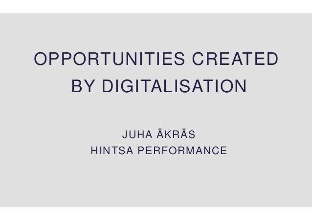 OPPORTUNITIES CREATED BY DIGITALISATION JUHA ÄKRÄS HINTSA PERFORMANCE