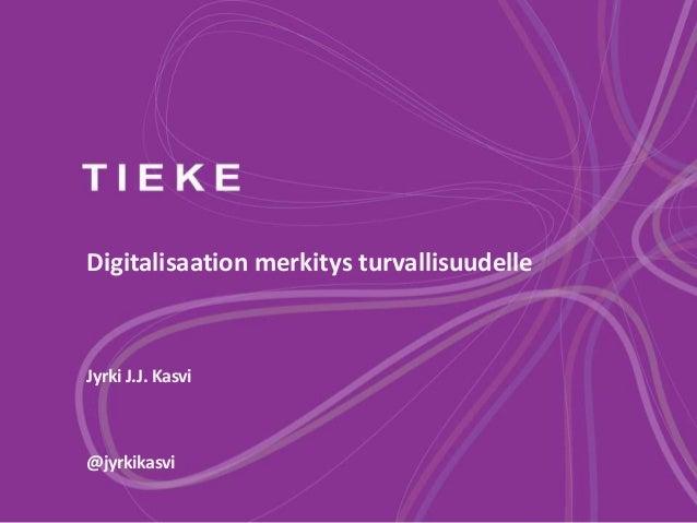 Digitalisaation merkitys turvallisuudelle Jyrki J.J. Kasvi @jyrkikasvi