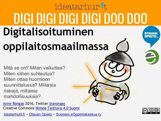 Digitalisoituminen oppilaitosmaailmassa Anne Rongas 2016, Twitter @arongas Creative Commons Nimeä-Tarttuva 4.0 Suomi Mitä ...