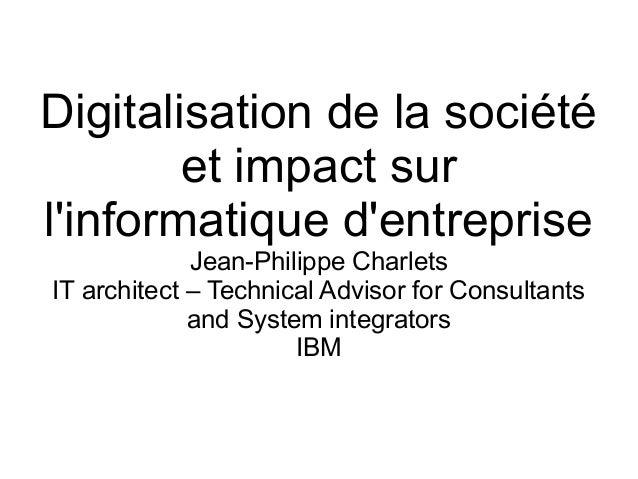 Digitalisation de la société et impact sur l'informatique d'entreprise Jean-Philippe Charlets IT architect – Technical Adv...