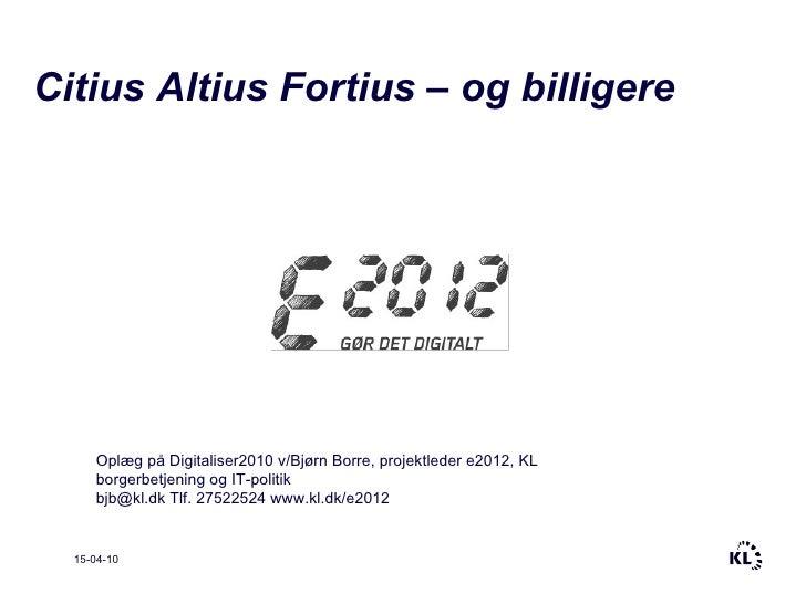 15-04-10 Citius Altius Fortius – og billigere Oplæg på Digitaliser2010 v/Bjørn Borre, projektleder e2012, KL borgerbetjeni...