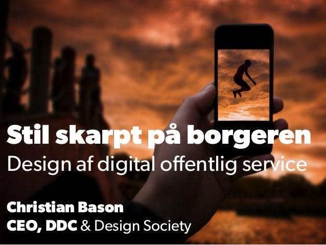 Stil skarpt på borgeren Design af digital offentlig service Christian Bason CEO, DDC & Design Society