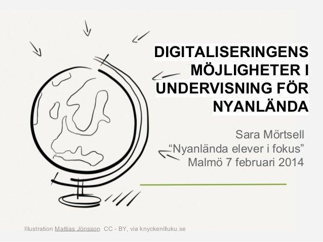 """DIGITALISERINGENS MÖJLIGHETER I UNDERVISNING FÖR NYANLÄNDA Sara Mörtsell """"Nyanlända elever i fokus"""" Malmö 7 februari 2014 ..."""