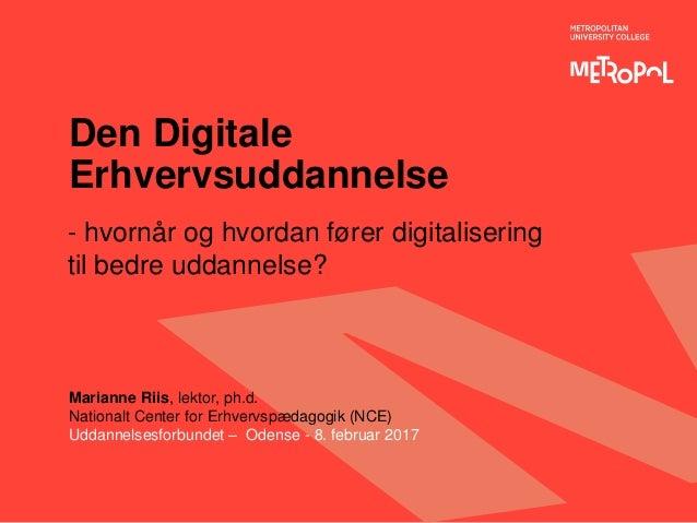 Den Digitale Erhvervsuddannelse - hvornår og hvordan fører digitalisering til bedre uddannelse? Marianne Riis, lektor, ph....