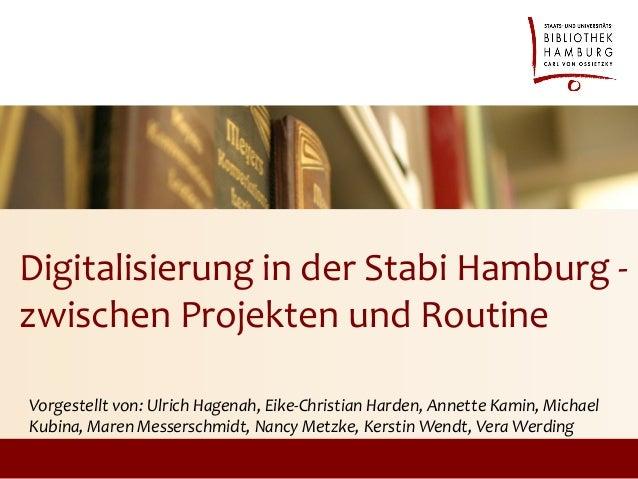 Digitalisierung in der Stabi Hamburg -zwischen Projekten und RoutineVorgestellt von: Ulrich Hagenah, Eike-Christian Harden...