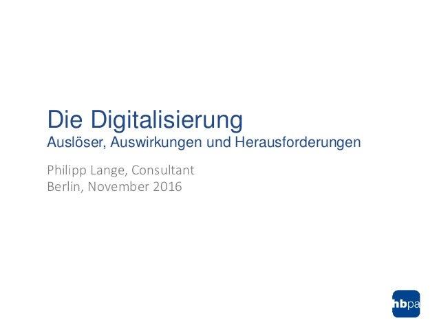 Philipp Lange, Consultant Berlin, November 2016 Die Digitalisierung Auslöser, Auswirkungen und Herausforderungen
