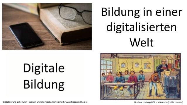 Bildung in einer digitalisierten Welt Digitalisierung an Schulen – Warum und Wie? (Sebastian Schmidt, www.flippedmathe.de)...