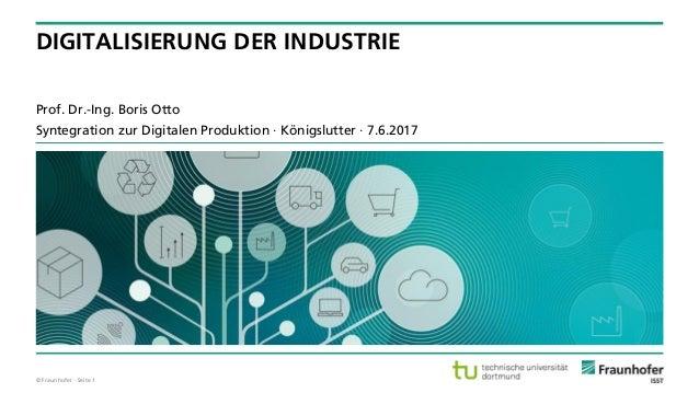 © Fraunhofer · Seite 1 Prof. Dr.-Ing. Boris Otto Syntegration zur Digitalen Produktion · Königslutter · 7.6.2017 DIGITALIS...