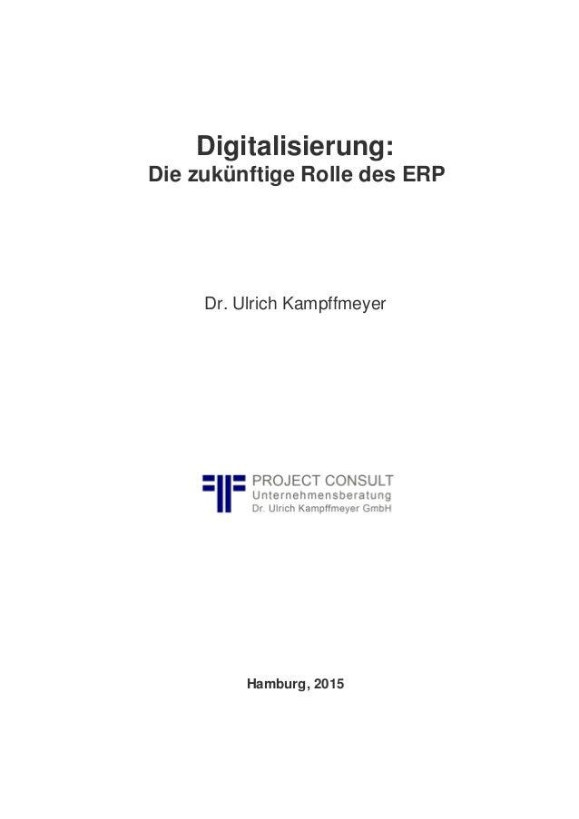 Digitalisierung: Die zukünftige Rolle des ERP Dr. Ulrich Kampffmeyer Hamburg, 2015