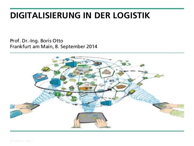© Fraunhofer ·· Seite 1  DIGITALISIERUNG IN DER LOGISTIK  Prof. Dr.-Ing. Boris OttoFrankfurt am Main, 8. September 2014