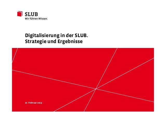 Digitalisierung in der SLUB.Strategie und Ergebnisse27. Februar 2013      Sächsische Landesbibliothek – Staats- und Univer...
