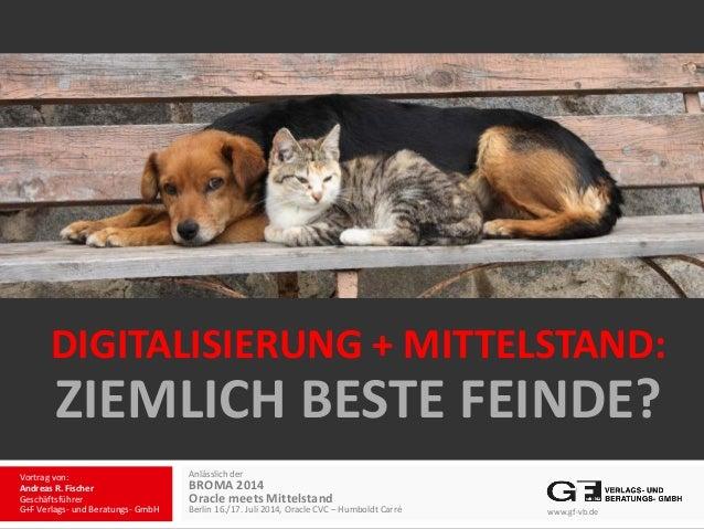 DIGITALISIERUNG + MITTELSTAND: ZIEMLICH BESTE FEINDE? Anlässlich der BROMA 2014 Oracle meets Mittelstand Berlin 16./17. Ju...