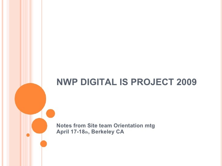 NWP DIGITAL IS PROJECT 2009 Notes from Site team Orientation mtg April 17-18 th , Berkeley CA