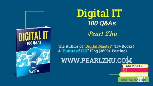 "Digital IT 100 Q&As Pearl Zhu The Author of ""Digital Master"" (15+ Books) & ""Future of CIO"" Blog (3600+ Posting) WWW.PEARLZ..."