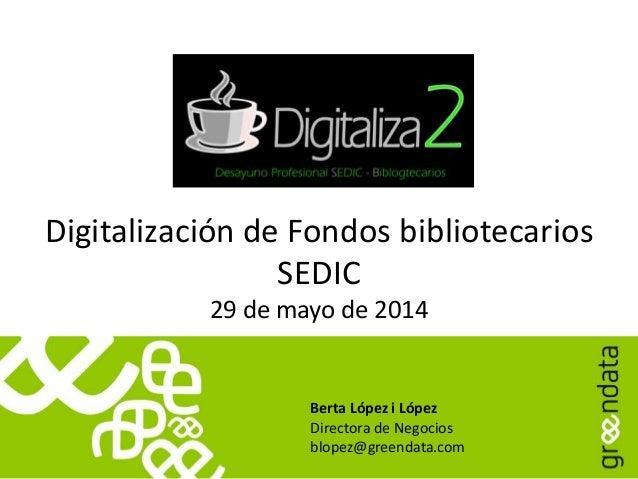 Digitalización de Fondos bibliotecarios SEDIC 29 de mayo de 2014 Berta López i López Directora de Negocios blopez@greendat...