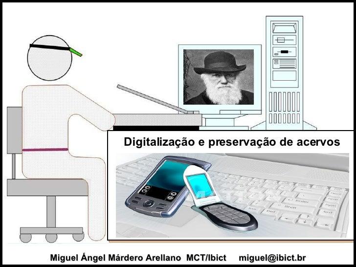 Miguel Ángel Márdero Arellano  MCT/Ibict  [email_address] Digitalização e preservação de acervos