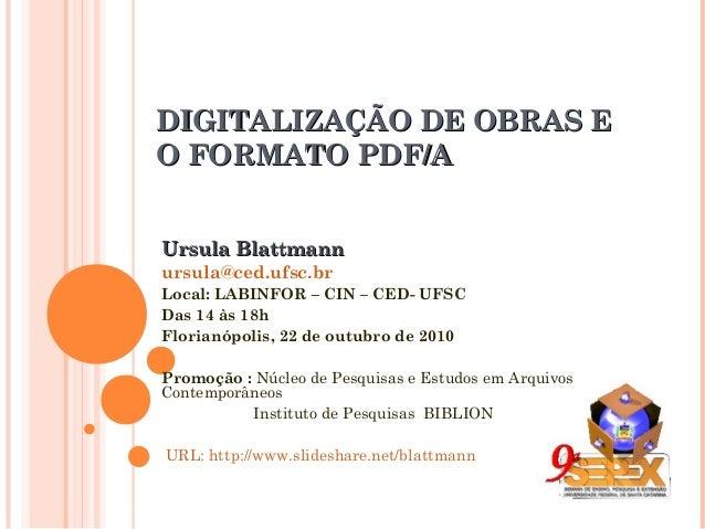 DIGITALIZAÇÃO DE OBRAS EDIGITALIZAÇÃO DE OBRAS E O FORMATO PDF/AO FORMATO PDF/A Ursula BlattmannUrsula Blattmann ursula@ce...