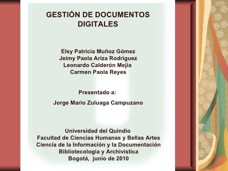 GESTIÓN DE DOCUMENTOS DIGITALES Elsy Patricia Muñoz Gómez Jeimy Paola Ariza Rodríguez Leonardo Calderón Mejía  Carmen Paol...