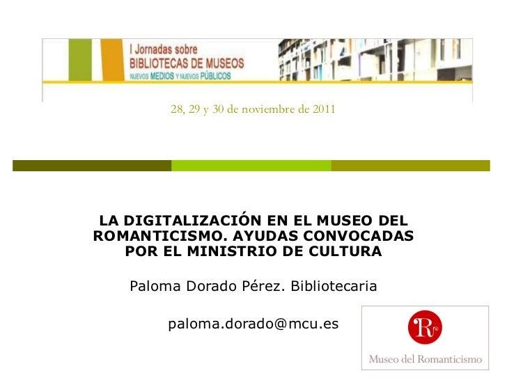 28, 29 y 30 de noviembre de 2011 LA DIGITALIZACIÓN EN EL MUSEO DEL ROMANTICISMO. AYUDAS CONVOCADAS POR EL MINISTRIO DE CUL...