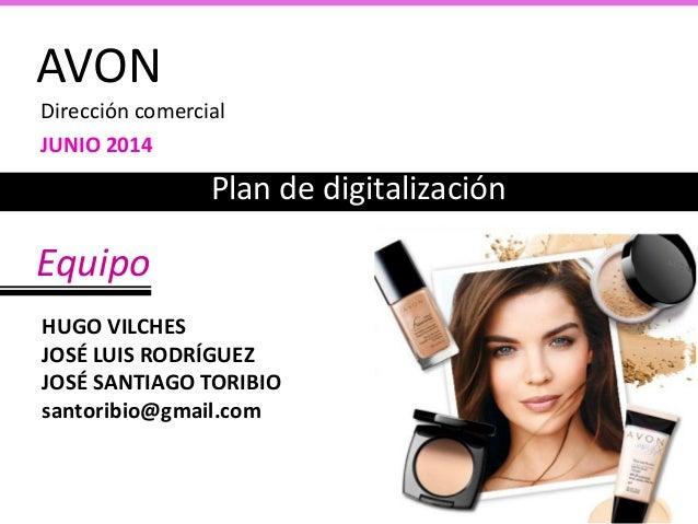 AVON Dirección comercial JUNIO 2014 Plan de digitalización Equipo HUGO VILCHES JOSÉ LUIS RODRÍGUEZ JOSÉ SANTIAGO TORIBIO s...