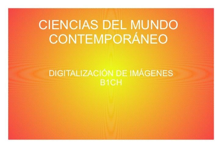 CIENCIAS DEL MUNDO CONTEMPORÁNEO DIGITALIZACIÓN DE IMÁGENES            B1CH