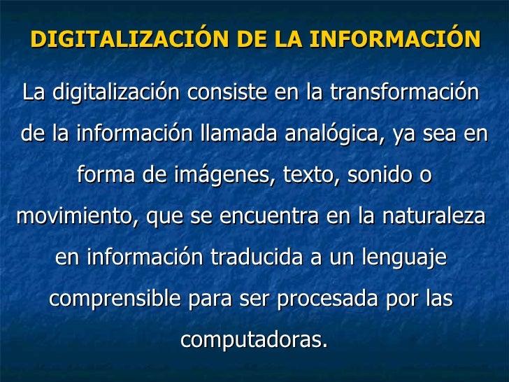 DIGITALIZACIÓN DE LA INFORMACIÓN <ul><li>La digitalización consiste en la transformación  </li></ul><ul><li>de la informac...