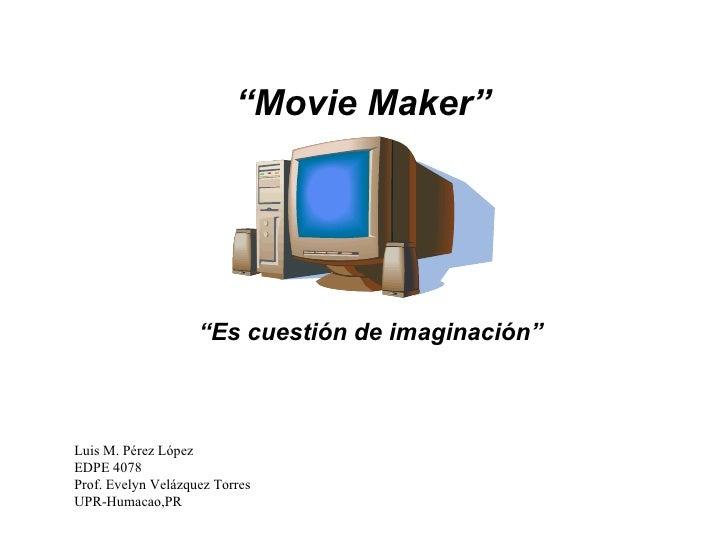 """"""" Movie Maker"""" """" Es cuestión de imaginación"""" Luis M. Pérez López EDPE 4078 Prof. Evelyn Velázquez Torres UPR-Humacao,PR"""