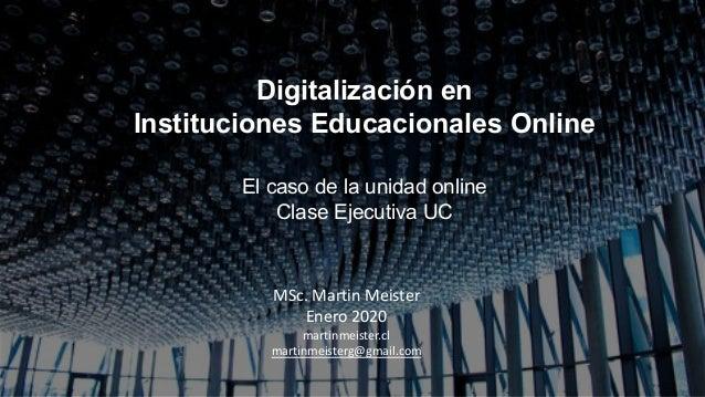 Digitalización en Instituciones Educacionales Online El caso de la unidad online Clase Ejecutiva UC MSc. Martin Meister En...