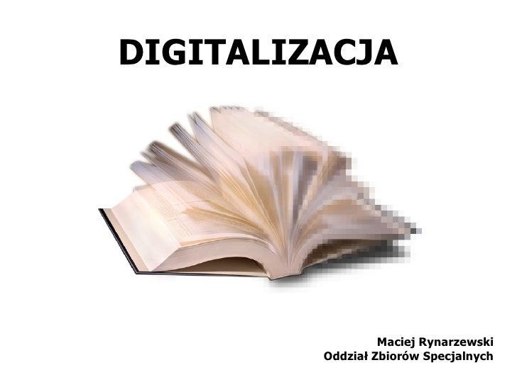 DIGITALIZACJA                       Maciej Rynarzewski          Oddział Zbiorów Specjalnych