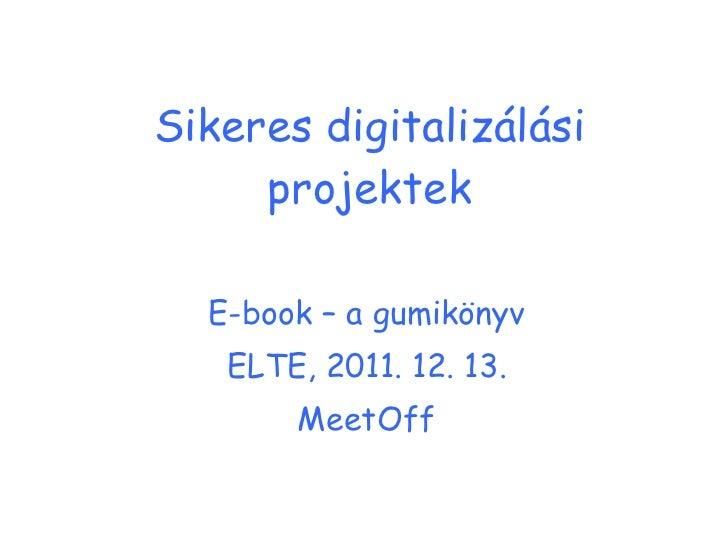 Sikeres digitalizálási projektek E-book – a gumikönyv ELTE, 2011. 12. 13. MeetOff