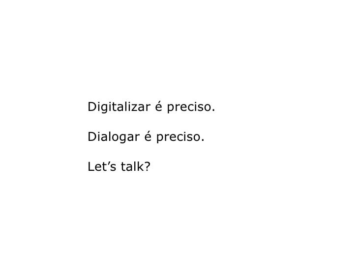 Digitalizar é preciso.  Dialogar é preciso.  Let's talk?