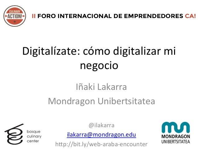 Digitalízate:  cómo  digitalizar  mi   negocio   Iñaki  Lakarra   Mondragon  Unibertsitatea      @ilak...