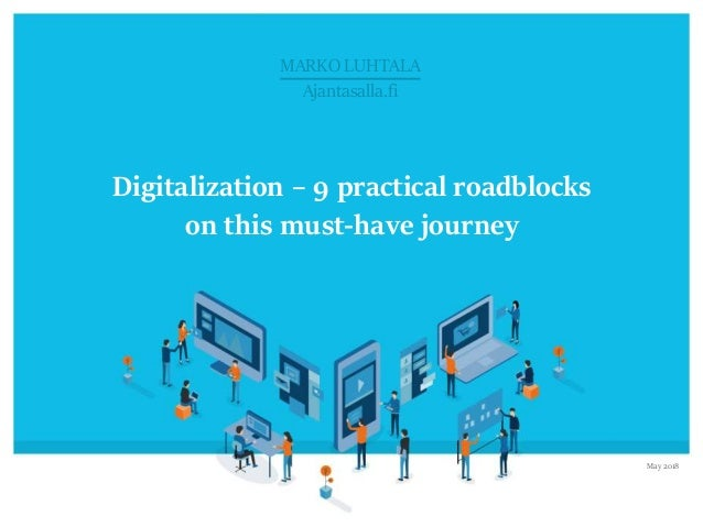 © Marko Luhtala 2018 Click to edit Master title style Digitalization – 9 practical roadblocks on this must-have journey Ma...