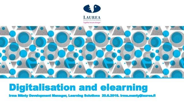 Digitalisation and elearning Irma Mänty Development Manager, Learning Solutions 20.6.2018. irma.manty@laurea.fi